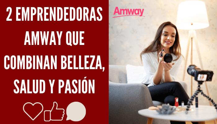 2 EMPRENDEDORAS AMWAY QUE COMBINAN BELLEZA, SALUD Y PASIÓN