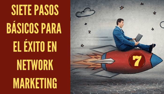 SIETE PASOS BÁSICOS PARA EL ÉXITO EN NETWORK MARKETING