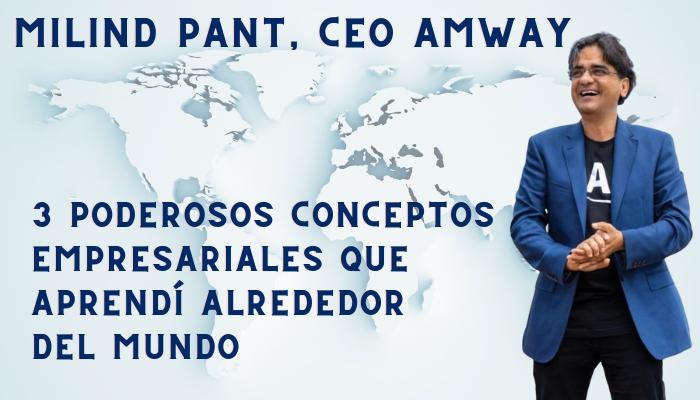 MILIND PANT, CEO AMWAY: «3 Poderosos conceptos empresariales que aprendí alrededor del mundo»