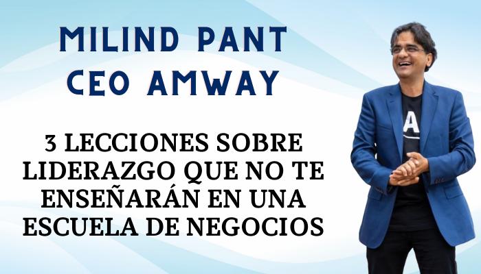 """Milind Pant, CEO de AMWAY: """"3 lecciones sobre liderazgo que no te enseñarán en una Escuela de Negocios"""""""